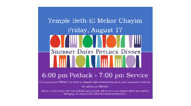 Kabbalat Shabbat and Dairy Potluck Dinner Outdoors, Fri., Aug. 17th, Potluck 6 P.M., Services 7 P.M. Sign up <a href = https://www.signupgenius.com/go/60b0448adaf28a2f49-shabbat>HERE</a>