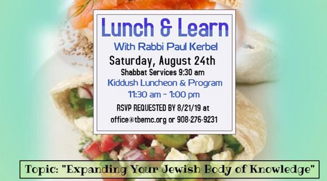 Lunch & Learn with Rabbi Paul Kerbel, Sat., Aug. 24, 11:30 AM. Topic: Expanding Your Jewish Body of Knowledge
