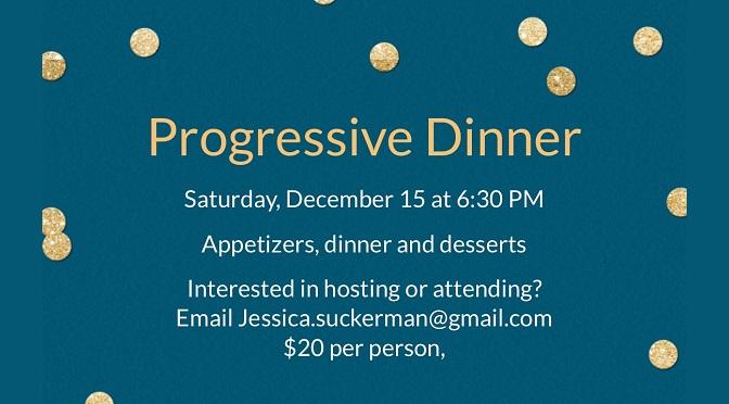 Progressive Dinner, Sat., Dec. 16th at 6:30 P.M. $20pp. Email jessica.suckerman@gmail.com
